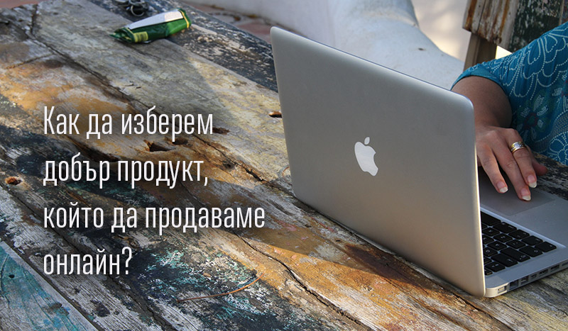 Как да изберем добър продукт, който да продаваме онлайн? (eCommerce 101)